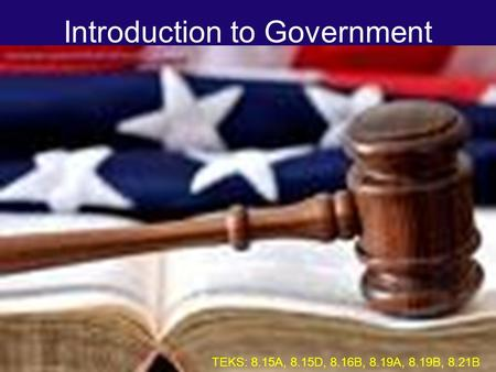 Introduction to Government TEKS: 8.15A, 8.15D, 8.16B, 8.19A, 8.19B, 8.21B.