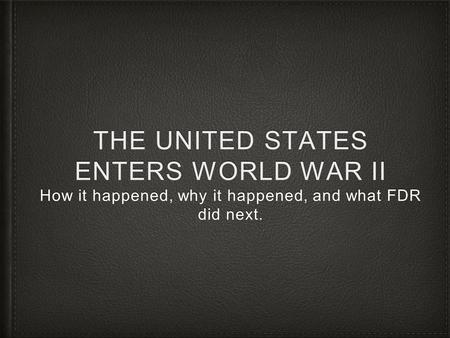 THE UNITED STATES ENTERS WORLD WAR II How it happened, why it happened, and what FDR did next.