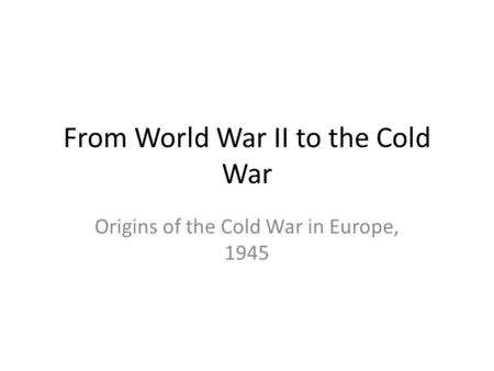 From World War II to the Cold War Origins of the Cold War in Europe, 1945.