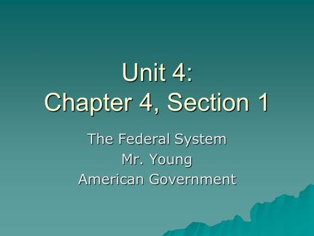 Unit 4: Chapter 4, Section 1 The Federal System Mr. Young American Government.