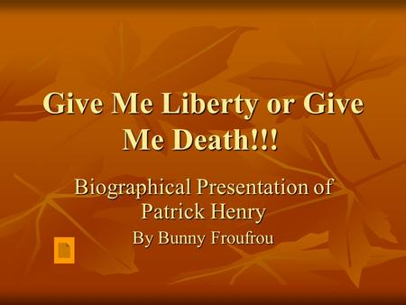 Give Me Liberty or Give Me Death!!! Biographical Presentation of Patrick Henry By Bunny Froufrou.