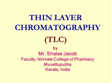THIN LAYER CHROMATOGRAPHY (TLC) by Mr. Shaise Jacob Faculty, Nirmala College of Pharmacy Muvattupuzha Kerala, India.