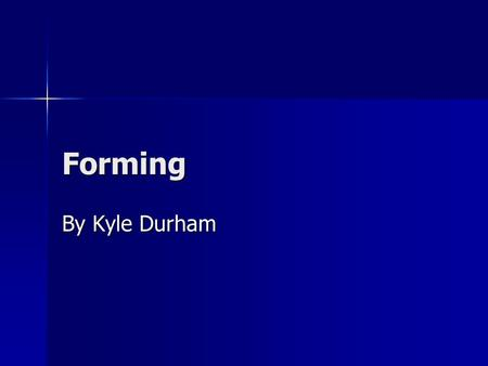 Forming By Kyle Durham. Manufacturing forming An important production process is forming. An important production process is forming. Forming allows to.