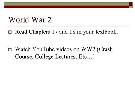 World War 2  Read Chapters 17 and 18 in your textbook.  Watch YouTube videos on WW2 (Crash Course, College Lectures, Etc…)