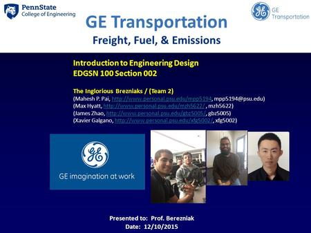 GE Transportation Freight, Fuel, & Emissions Introduction to Engineering Design EDGSN 100 Section 002 The Inglorious Brezniaks / (Team 2) (Mahesh P. Pai,
