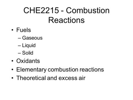 CHE2215 - Combustion Reactions Fuels –Gaseous –Liquid –Solid Oxidants Elementary combustion reactions Theoretical and excess air.