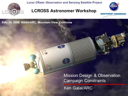 Lunar CRater Observation and Sensing Satellite Project LCROSS Astronomer Workshop Feb. 29, 2008 NASA/ARC, Mountain View, California Mission Design & Observation.