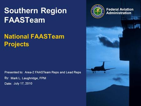 Presented to: By: Date: Federal Aviation Administration Southern Region FAASTeam National FAASTeam Projects Area-2 FAASTeam Reps and Lead Reps Mark L.