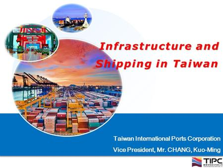 Infrastructure and Shipping in Taiwan Infrastructure and Shipping in Taiwan Taiwan International Ports Corporation Vice President, Mr. CHANG, Kuo-Ming.