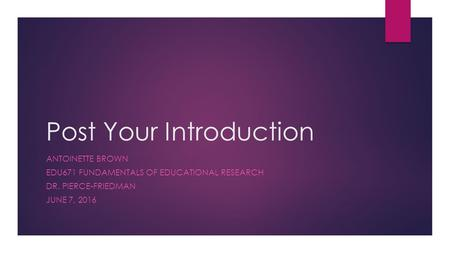 Post Your Introduction ANTOINETTE BROWN EDU671 FUNDAMENTALS OF EDUCATIONAL RESEARCH DR. PIERCE-FRIEDMAN JUNE 7, 2016.