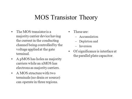 MOS Transistor Theory The MOS transistor is a majority carrier device having the current in the conducting channel being controlled by the voltage applied.