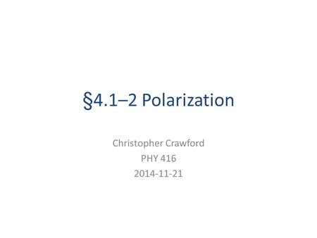 §4.1–2 Polarization Christopher Crawford PHY 416 2014-11-21.