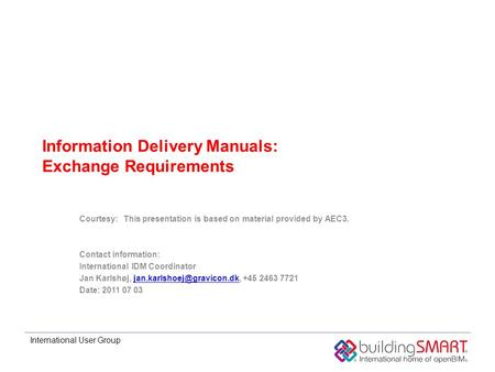International User Group Information Delivery Manuals: Exchange Requirements Courtesy:This presentation is based on material provided by AEC3. Contact.