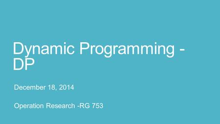 Dynamic Programming - DP December 18, 2014 Operation Research -RG 753.