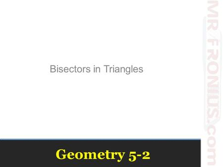 Geometry 5-2 Bisectors in Triangles. Class Needs Straight Edge Patty Paper ( 1 now, 2 later) Compass Printer paper.