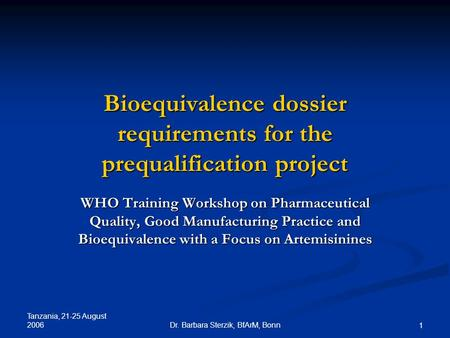 Tanzania, 21-25 August 2006 Dr. Barbara Sterzik, BfArM, Bonn 1 Bioequivalence dossier requirements for the prequalification project WHO Training Workshop.
