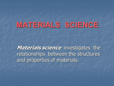 MATERIALS SCIENCE Materials science investigates the relationships between the structures and properties of materials.