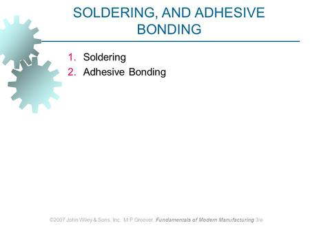 ©2007 John Wiley & Sons, Inc. M P Groover, Fundamentals of Modern Manufacturing 3/e SOLDERING, AND ADHESIVE BONDING 1.Soldering 2.Adhesive Bonding.
