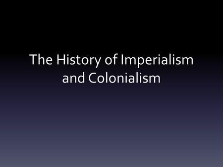 The History of Imperialism and Colonialism. Background The Age of Imperialism began in the 15 th century Driven by desire to acquire wealth and resources,