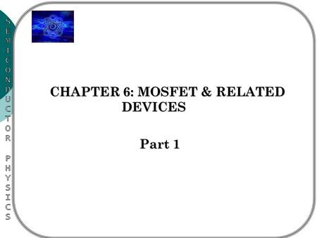 CHAPTER 6: MOSFET & RELATED DEVICES CHAPTER 6: MOSFET & RELATED DEVICES Part 1.