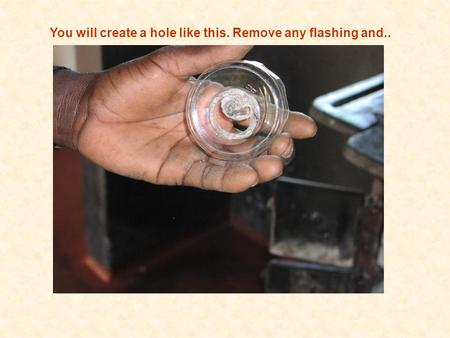 You will create a hole like this. Remove any flashing and..