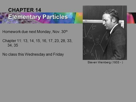Homework due next Monday, Nov. 30 th Chapter 11: 13, 14, 15, 16, 17, 23, 28, 33, 34, 35 No class this Wednesday and Friday Elementary Particles CHAPTER.