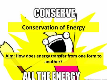 Conservation of Energy Aim: How does energy transfer from one form to another?