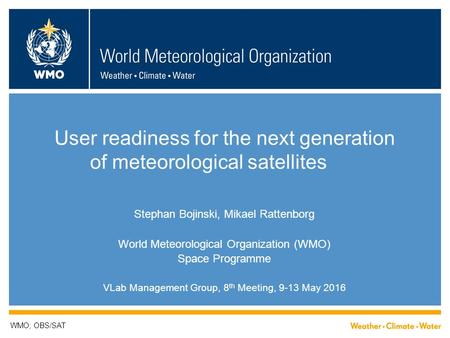 User readiness for the next generation of meteorological <strong>satellites</strong> Stephan Bojinski, Mikael Rattenborg World Meteorological Organization (WMO) Space Programme.