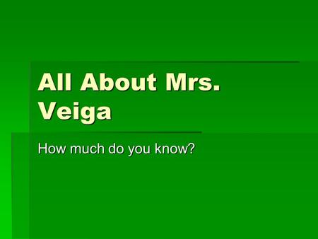 All About Mrs. Veiga How much do you know?. Where did Mrs. Veiga go to college?  University of Florida  Florida State University  University of South.