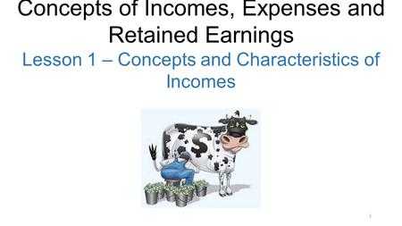 1 Concepts of Incomes, Expenses and Retained Earnings Lesson 1 – Concepts and Characteristics of Incomes.