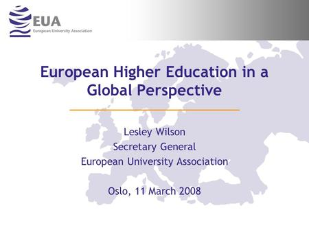 European Higher Education in a Global Perspective Lesley Wilson Secretary General European University Association Oslo, 11 March 2008.