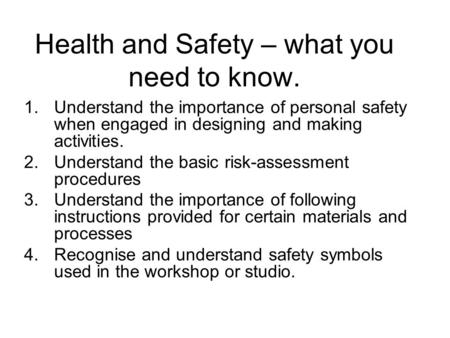 Health and Safety – what you need to know. 1.Understand the importance of personal safety when engaged in designing and making activities. 2.Understand.