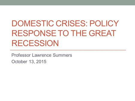 DOMESTIC CRISES: POLICY RESPONSE TO THE GREAT RECESSION Professor Lawrence Summers October 13, 2015.