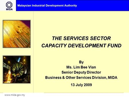 Malaysian Industrial Development Authority www.mida.gov.my THE SERVICES SECTOR CAPACITY DEVELOPMENT FUND By Ms. Lim Bee Vian Senior Deputy Director Business.