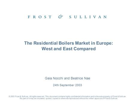 Gaia Nocchi and Beatrice Nae 24th September 2003 The Residential Boilers Market in Europe: West and East Compared © 2003 Frost & Sullivan. All rights reserved.