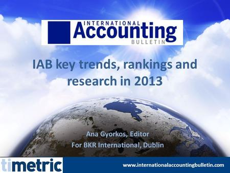 IAB key trends, rankings and research in 2013 Ana Gyorkos, Editor For BKR International, Dublin www.internationalaccountingbulletin.com.