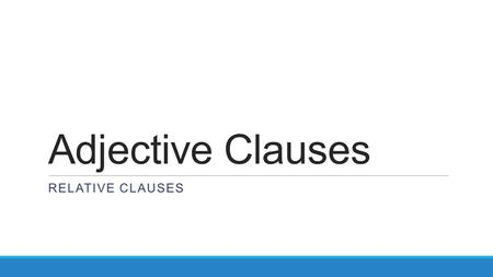 Adjective Clauses RELATIVE CLAUSES. REVIEW What's the different between a clause and a phrase? A phrase is any piece of a sentence, while a clause includes.