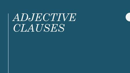 ADJECTIVE CLAUSES. Adjective Clauses Dependent Clause Begin with Relative Pronoun Describe an noun or pronoun Add additional information and answer the.