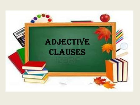 Adjective Clauses. Review: What is an adjective? What is a clause?