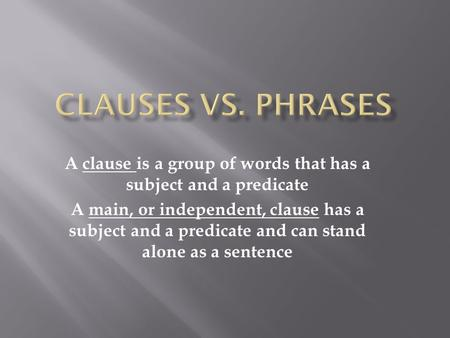 A clause is a group of words that has a subject and a predicate A main, or independent, clause has a subject and a predicate and can stand alone as a sentence.