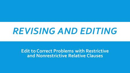 REVISING AND EDITING Edit to Correct Problems with Restrictive and Nonrestrictive Relative Clauses.
