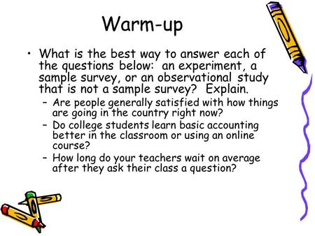Warm-up What is the best way to answer each of the questions below: an experiment, a sample survey, or an observational study that is not a sample survey?
