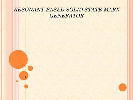 RESONANT BASED SOLID STATE MARX GENERATOR 1. OVERVIEW OBJECTIVES INTRODUCTION CONVENTIONAL MARX GENERATOR RESONANT BASED MARX GENRATOR CIRCUIT ANALYSIS.
