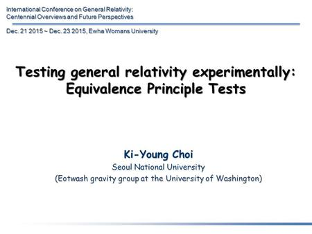 Testing general relativity experimentally: Equivalence Principle Tests Ki-Young Choi Seoul National University (Eotwash gravity group at the University.
