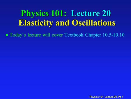 Physics 101: Lecture 20, Pg 1 Physics 101: Lecture 20 Elasticity and Oscillations l Today's lecture will cover Textbook Chapter 10.5-10.10.