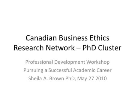 Canadian Business Ethics Research Network – PhD Cluster Professional Development Workshop Pursuing a Successful Academic Career Sheila A. Brown PhD, May.