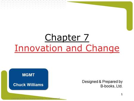 Copyright ©2008 by Cengage Learning. All rights reserved 1 Chapter 7 Innovation and Change Designed & Prepared by B-books, Ltd. MGMT Chuck Williams.