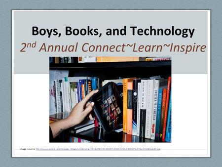Boys, Books, and Technology 2 nd Annual Connect~Learn~Inspire I mage source: ttp://www.wired.com/images_blogs/underwire/2014/03/20130207-KINDLE-OLD-BOOKS-031edit-660x440.jpgttp://www.wired.com/images_blogs/underwire/2014/03/20130207-KINDLE-OLD-BOOKS-031ed