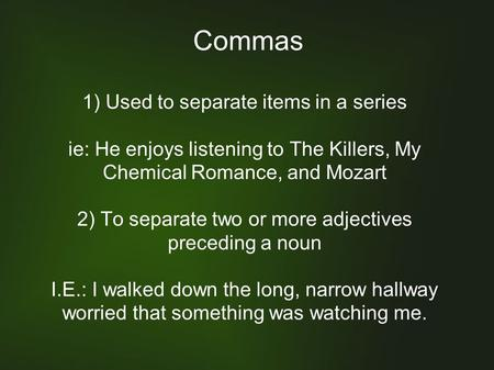 Commas 1) Used to separate items in a series ie: He enjoys listening to The Killers, My Chemical Romance, and Mozart 2) To separate two or more adjectives.
