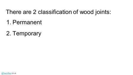 There are 2 classification of wood joints: 1.Permanent 2.Temporary.